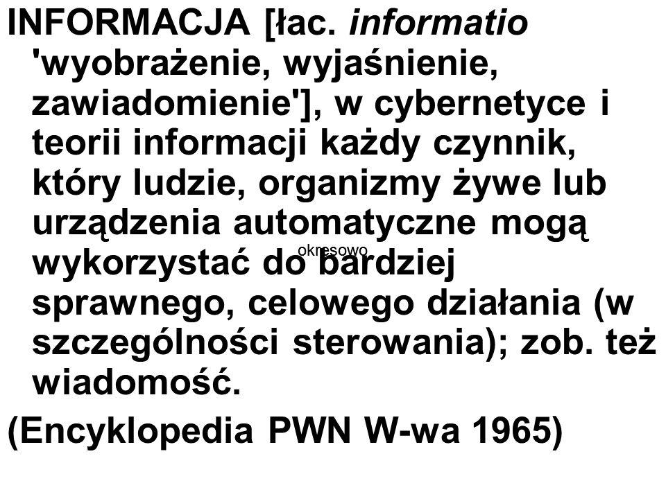 INFORMACJA [łac. informatio 'wyobrażenie, wyjaśnienie, zawiadomienie'], w cybernetyce i teorii informacji każdy czynnik, który ludzie, organizmy żywe