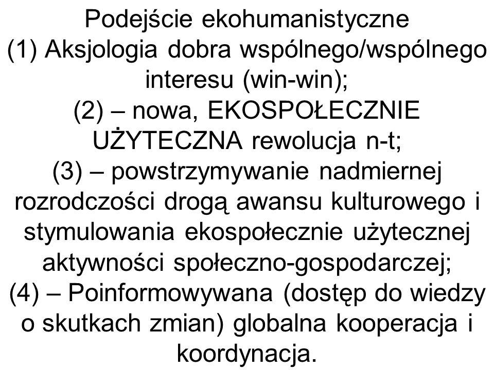 Podejście ekohumanistyczne (1) Aksjologia dobra wspólnego/wspólnego interesu (win-win); (2) – nowa, EKOSPOŁECZNIE UŻYTECZNA rewolucja n-t; (3) – powstrzymywanie nadmiernej rozrodczości drogą awansu kulturowego i stymulowania ekospołecznie użytecznej aktywności społeczno-gospodarczej; (4) – Poinformowywana (dostęp do wiedzy o skutkach zmian) globalna kooperacja i koordynacja.