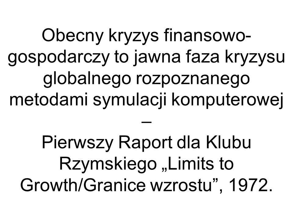 Obecny kryzys finansowo- gospodarczy to jawna faza kryzysu globalnego rozpoznanego metodami symulacji komputerowej – Pierwszy Raport dla Klubu Rzymskiego Limits to Growth/Granice wzrostu, 1972.