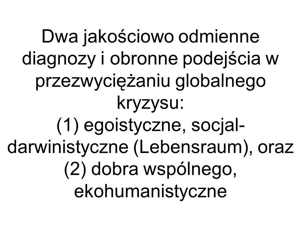 Dwa jakościowo odmienne diagnozy i obronne podejścia w przezwyciężaniu globalnego kryzysu: (1) egoistyczne, socjal- darwinistyczne (Lebensraum), oraz (2) dobra wspólnego, ekohumanistyczne