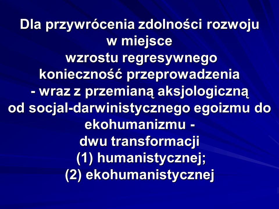 Dla przywrócenia zdolności rozwoju w miejsce wzrostu regresywnego konieczność przeprowadzenia - wraz z przemianą aksjologiczną od socjal-darwinistycznego egoizmu do ekohumanizmu - dwu transformacji (1) humanistycznej; (2) ekohumanistycznej