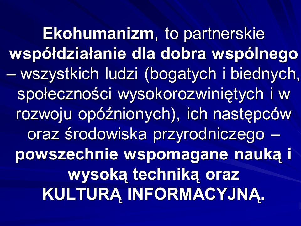 Ekohumanizm, to partnerskie współdziałanie dla dobra wspólnego – wszystkich ludzi (bogatych i biednych, społeczności wysokorozwiniętych i w rozwoju opóźnionych), ich następców oraz środowiska przyrodniczego – powszechnie wspomagane nauką i wysoką techniką oraz KULTURĄ INFORMACYJNĄ.