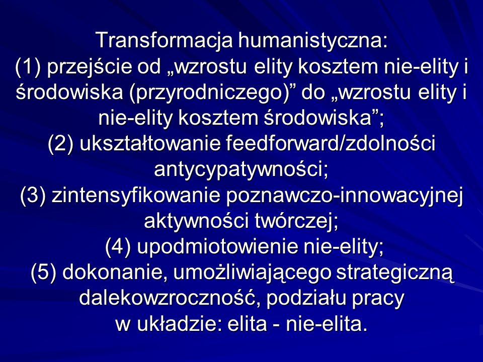 Transformacja humanistyczna: (1) przejście od wzrostu elity kosztem nie-elity i środowiska (przyrodniczego) do wzrostu elity i nie-elity kosztem środowiska; (2) ukształtowanie feedforward/zdolności antycypatywności; (3) zintensyfikowanie poznawczo-innowacyjnej aktywności twórczej; (4) upodmiotowienie nie-elity; (5) dokonanie, umożliwiającego strategiczną dalekowzroczność, podziału pracy w układzie: elita - nie-elita.