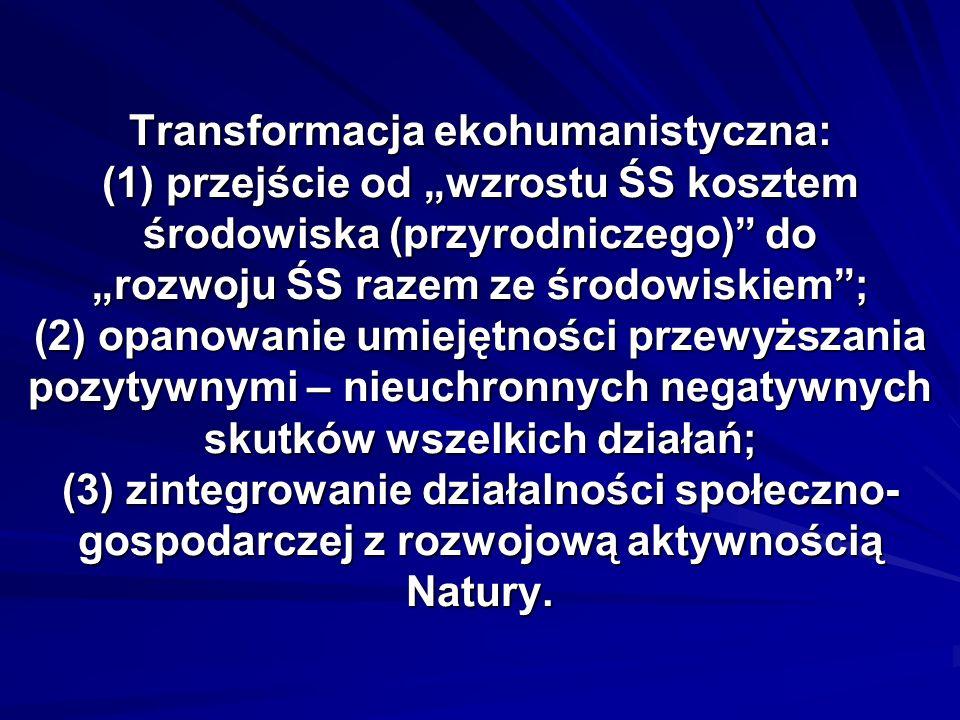 Transformacja ekohumanistyczna: (1) przejście od wzrostu ŚS kosztem środowiska (przyrodniczego) do rozwoju ŚS razem ze środowiskiem; (2) opanowanie umiejętności przewyższania pozytywnymi – nieuchronnych negatywnych skutków wszelkich działań; (3) zintegrowanie działalności społeczno- gospodarczej z rozwojową aktywnością Natury.