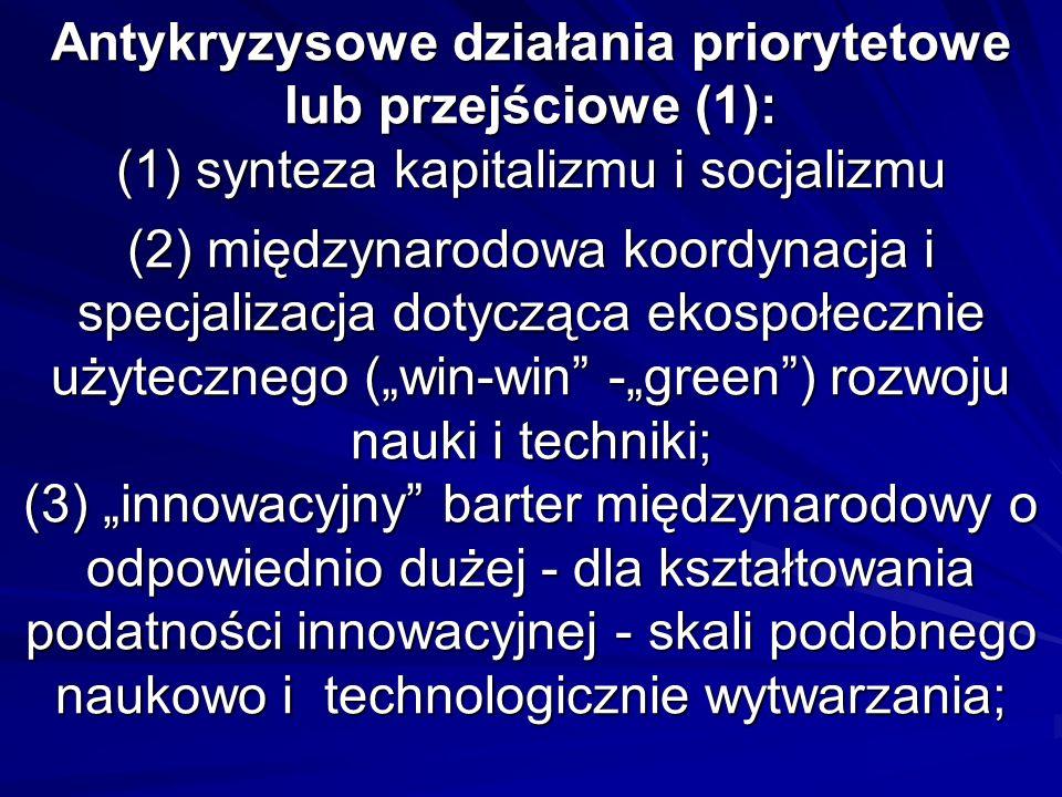 Antykryzysowe działania priorytetowe lub przejściowe (1): (1) synteza kapitalizmu i socjalizmu (2) międzynarodowa koordynacja i specjalizacja dotycząca ekospołecznie użytecznego (win-win -green) rozwoju nauki i techniki; (3) innowacyjny barter międzynarodowy o odpowiednio dużej - dla kształtowania podatności innowacyjnej - skali podobnego naukowo i technologicznie wytwarzania;