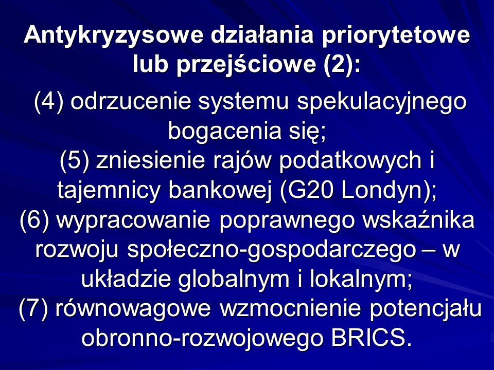 Antykryzysowe działania priorytetowe lub przejściowe (2): (4) odrzucenie systemu spekulacyjnego bogacenia się; (5) zniesienie rajów podatkowych i tajemnicy bankowej (G20 Londyn); (6) wypracowanie poprawnego wskaźnika rozwoju społeczno-gospodarczego – w układzie globalnym i lokalnym; (7) równowagowe wzmocnienie potencjału obronno-rozwojowego BRICS.