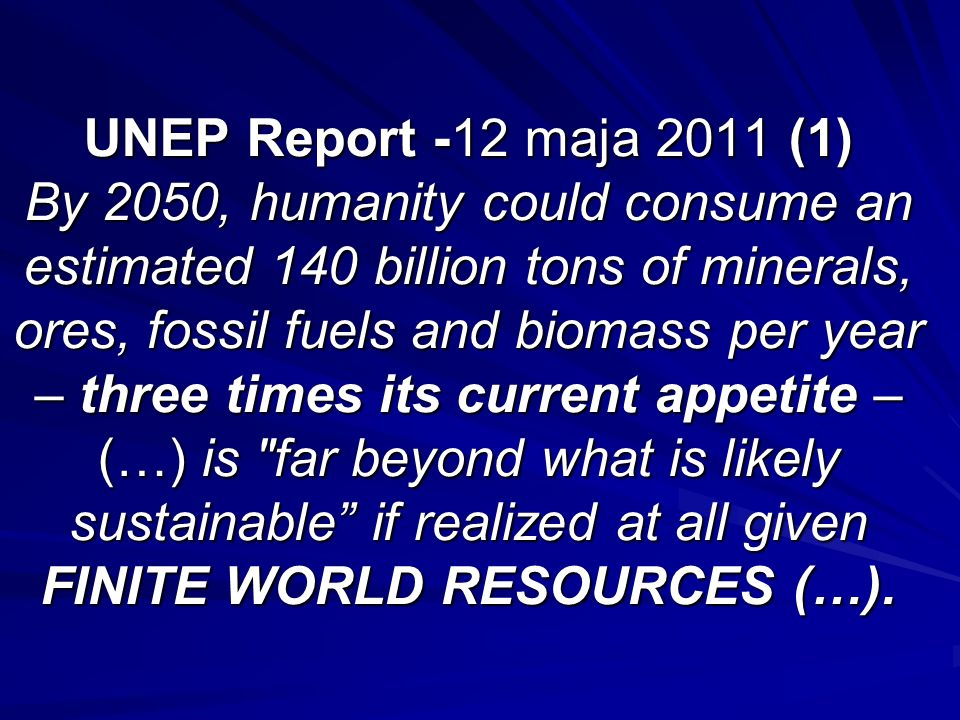UNEP Report -12 maja 2011 (1) By 2050, humanity could consume an estimated 140 billion tons of minerals, ores, fossil fuels and biomass per year – three times its current appetite – (…) is far beyond what is likely sustainable if realized at all given FINITE WORLD RESOURCES (…).
