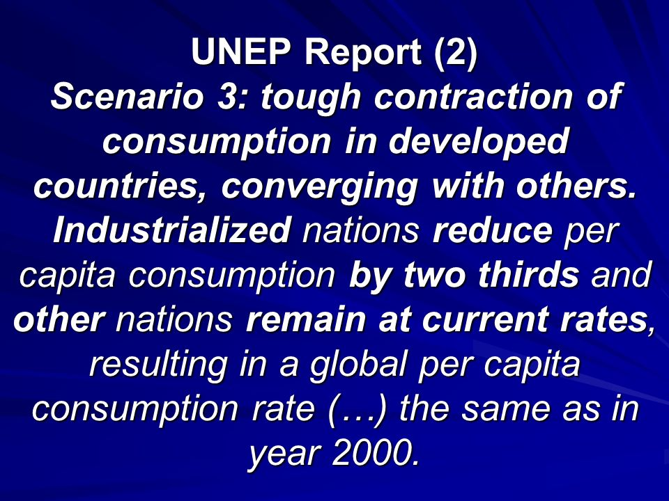 UNEP Report (2) Scenario 3: tough contraction of consumption in developed countries, converging with others. Industrialized nations reduce per capita