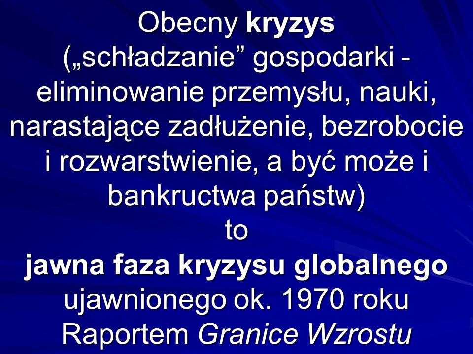 Obecny kryzys (schładzanie gospodarki - eliminowanie przemysłu, nauki, narastające zadłużenie, bezrobocie i rozwarstwienie, a być może i bankructwa państw) to jawna faza kryzysu globalnego ujawnionego ok.