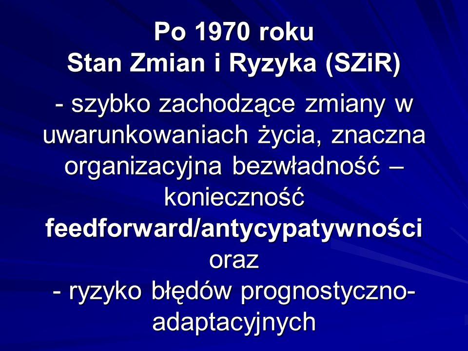 Po 1970 roku Stan Zmian i Ryzyka (SZiR) - szybko zachodzące zmiany w uwarunkowaniach życia, znaczna organizacyjna bezwładność – konieczność feedforward/antycypatywności oraz - ryzyko błędów prognostyczno- adaptacyjnych