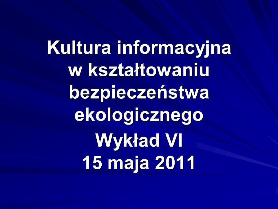 Kultura informacyjna w kształtowaniu bezpieczeństwa ekologicznego Wykład VI 15 maja 2011