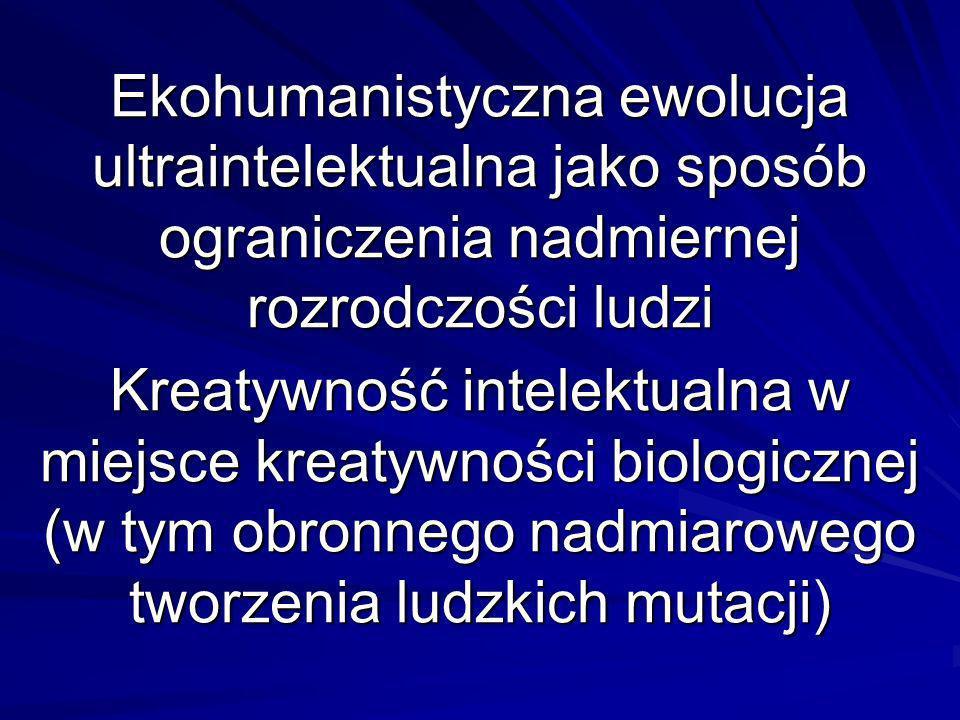 Ekohumanistyczna ewolucja ultraintelektualna jako sposób ograniczenia nadmiernej rozrodczości ludzi Kreatywność intelektualna w miejsce kreatywności biologicznej (w tym obronnego nadmiarowego tworzenia ludzkich mutacji) Ekohumanistyczna ewolucja ultraintelektualna jako sposób ograniczenia nadmiernej rozrodczości ludzi Kreatywność intelektualna w miejsce kreatywności biologicznej (w tym obronnego nadmiarowego tworzenia ludzkich mutacji)