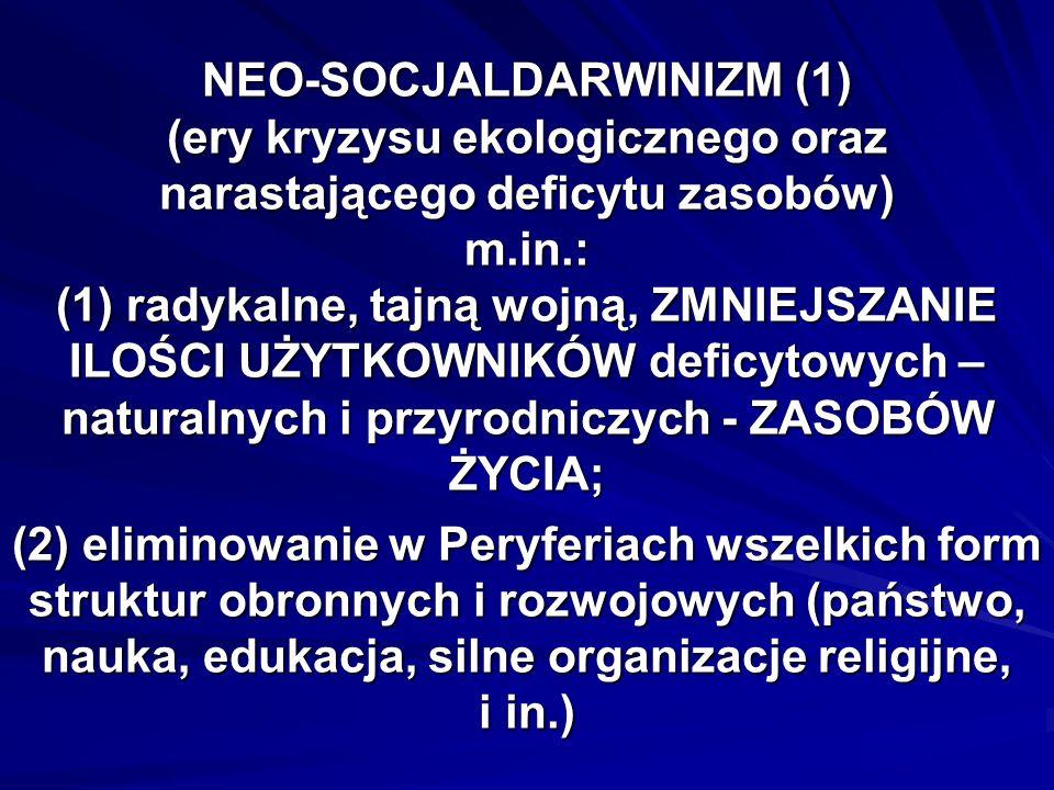 NEO-SOCJALDARWINIZM (1) (ery kryzysu ekologicznego oraz narastającego deficytu zasobów) m.in.: (1) radykalne, tajną wojną, ZMNIEJSZANIE ILOŚCI UŻYTKOWNIKÓW deficytowych – naturalnych i przyrodniczych - ZASOBÓW ŻYCIA; (2) eliminowanie w Peryferiach wszelkich form struktur obronnych i rozwojowych (państwo, nauka, edukacja, silne organizacje religijne, i in.)