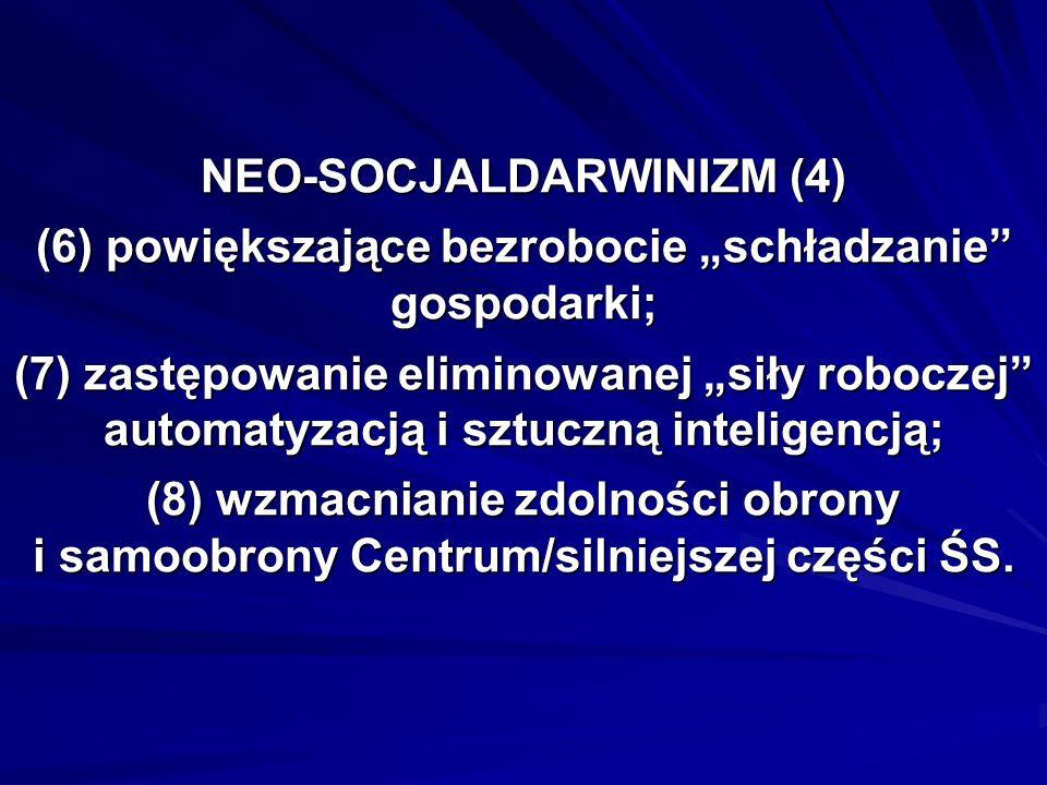 NEO-SOCJALDARWINIZM (4) (6) powiększające bezrobocie schładzanie gospodarki; (7) zastępowanie eliminowanej siły roboczej automatyzacją i sztuczną inteligencją; (8) wzmacnianie zdolności obrony i samoobrony Centrum/silniejszej części ŚS.