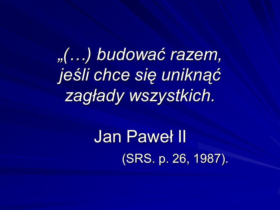 (…) budować razem, jeśli chce się uniknąć zagłady wszystkich. Jan Paweł II (SRS. p. 26, 1987).
