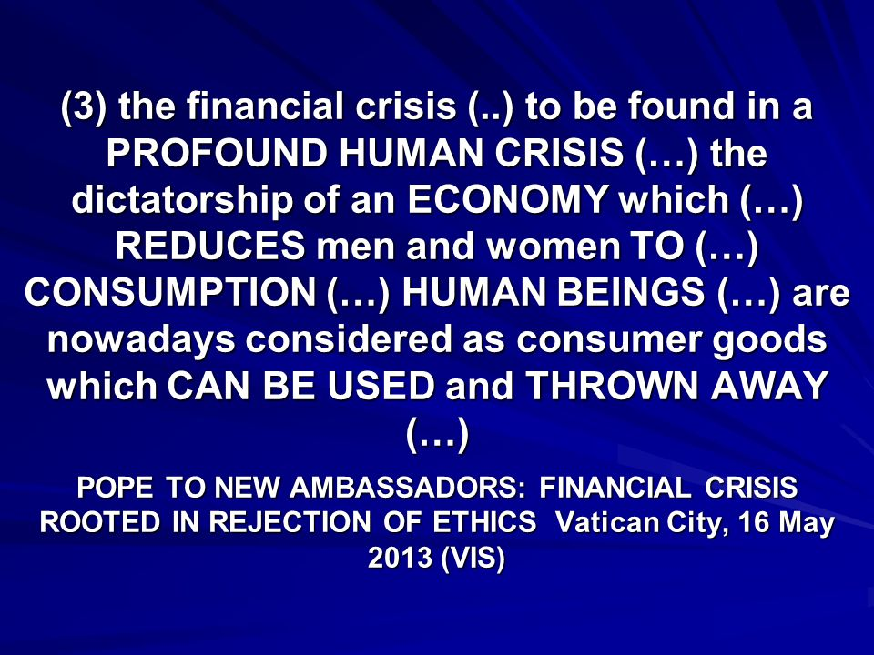 (3) the financial crisis (..) to be found in a PROFOUND HUMAN CRISIS (…) the dictatorship of an ECONOMY which (…) REDUCES men and women TO (…) CONSUMPTION (…) HUMAN BEINGS (…) are nowadays considered as consumer goods which CAN BE USED and THROWN AWAY (…) POPE TO NEW AMBASSADORS: FINANCIAL CRISIS ROOTED IN REJECTION OF ETHICS Vatican City, 16 May 2013 (VIS)