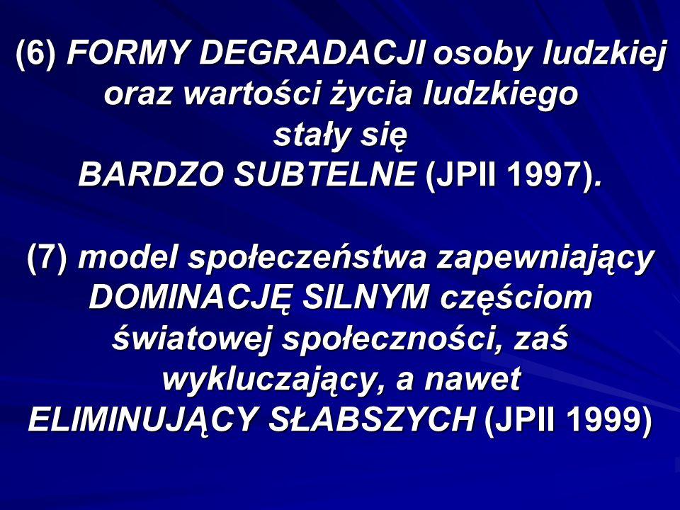 (6) FORMY DEGRADACJI osoby ludzkiej oraz wartości życia ludzkiego stały się BARDZO SUBTELNE (JPII 1997).