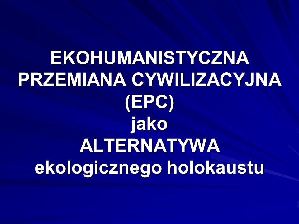 EKOHUMANISTYCZNA PRZEMIANA CYWILIZACYJNA (EPC) jako ALTERNATYWA ekologicznego holokaustu