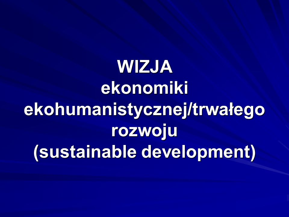 WIZJA ekonomiki ekohumanistycznej/trwałego rozwoju (sustainable development)