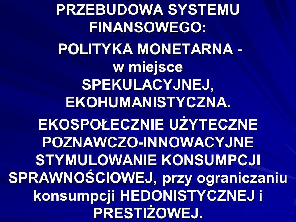 PRZEBUDOWA SYSTEMU FINANSOWEGO: POLITYKA MONETARNA - w miejsce SPEKULACYJNEJ, EKOHUMANISTYCZNA.