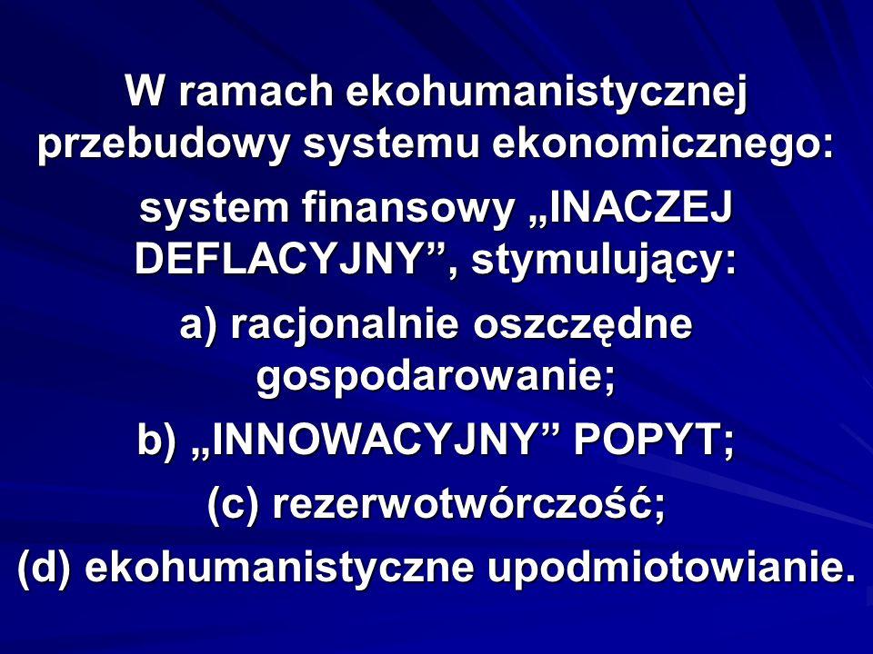 W ramach ekohumanistycznej przebudowy systemu ekonomicznego: system finansowy INACZEJ DEFLACYJNY, stymulujący: a) racjonalnie oszczędne gospodarowanie; b) INNOWACYJNY POPYT; (c) rezerwotwórczość; (d) ekohumanistyczne upodmiotowianie.