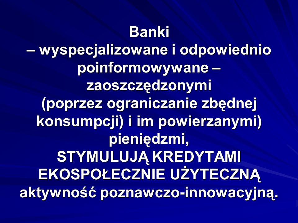 Banki – wyspecjalizowane i odpowiednio poinformowywane – zaoszczędzonymi (poprzez ograniczanie zbędnej konsumpcji) i im powierzanymi) pieniędzmi, STYMULUJĄ KREDYTAMI EKOSPOŁECZNIE UŻYTECZNĄ aktywność poznawczo-innowacyjną.