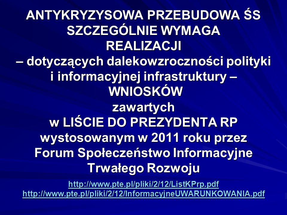 ANTYKRYZYSOWA PRZEBUDOWA ŚS SZCZEGÓLNIE WYMAGA REALIZACJI – dotyczących dalekowzroczności polityki i informacyjnej infrastruktury – WNIOSKÓW zawartych w LIŚCIE DO PREZYDENTA RP wystosowanym w 2011 roku przez Forum Społeczeństwo Informacyjne Trwałego Rozwoju http://www.pte.pl/pliki/2/12/ListKPrp.pdf http://www.pte.pl/pliki/2/12/InformacyjneUWARUNKOWANIA.pdf http://www.pte.pl/pliki/2/12/ListKPrp.pdf http://www.pte.pl/pliki/2/12/InformacyjneUWARUNKOWANIA.pdf http://www.pte.pl/pliki/2/12/ListKPrp.pdf http://www.pte.pl/pliki/2/12/InformacyjneUWARUNKOWANIA.pdf