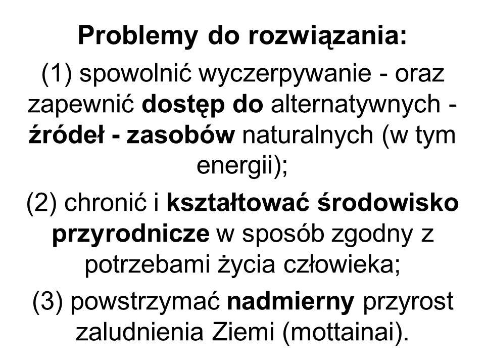 Problemy do rozwiązania: (1) spowolnić wyczerpywanie - oraz zapewnić dostęp do alternatywnych - źródeł - zasobów naturalnych (w tym energii); (2) chro