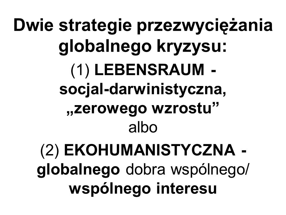 Dwie strategie przezwyciężania globalnego kryzysu: (1) LEBENSRAUM - socjal-darwinistyczna, zerowego wzrostu albo (2) EKOHUMANISTYCZNA - globalnego dob