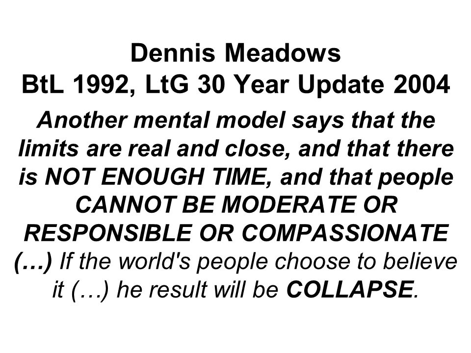 Dennis Meadows BtL 1992, LtG 30 Year Update 2004 Another mental model says that the limits are real and close, and that there is NOT ENOUGH TIME, and