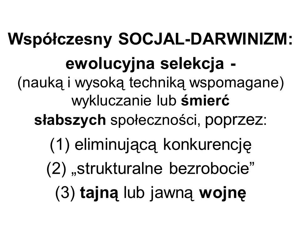Współczesny SOCJAL-DARWINIZM: ewolucyjna selekcja - (nauką i wysoką techniką wspomagane) wykluczanie lub śmierć słabszych społeczności, poprzez : (1)