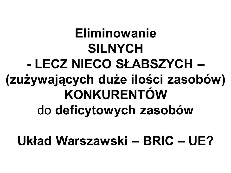 Eliminowanie SILNYCH - LECZ NIECO SŁABSZYCH – (zużywających duże ilości zasobów) KONKURENTÓW do deficytowych zasobów Układ Warszawski – BRIC – UE?