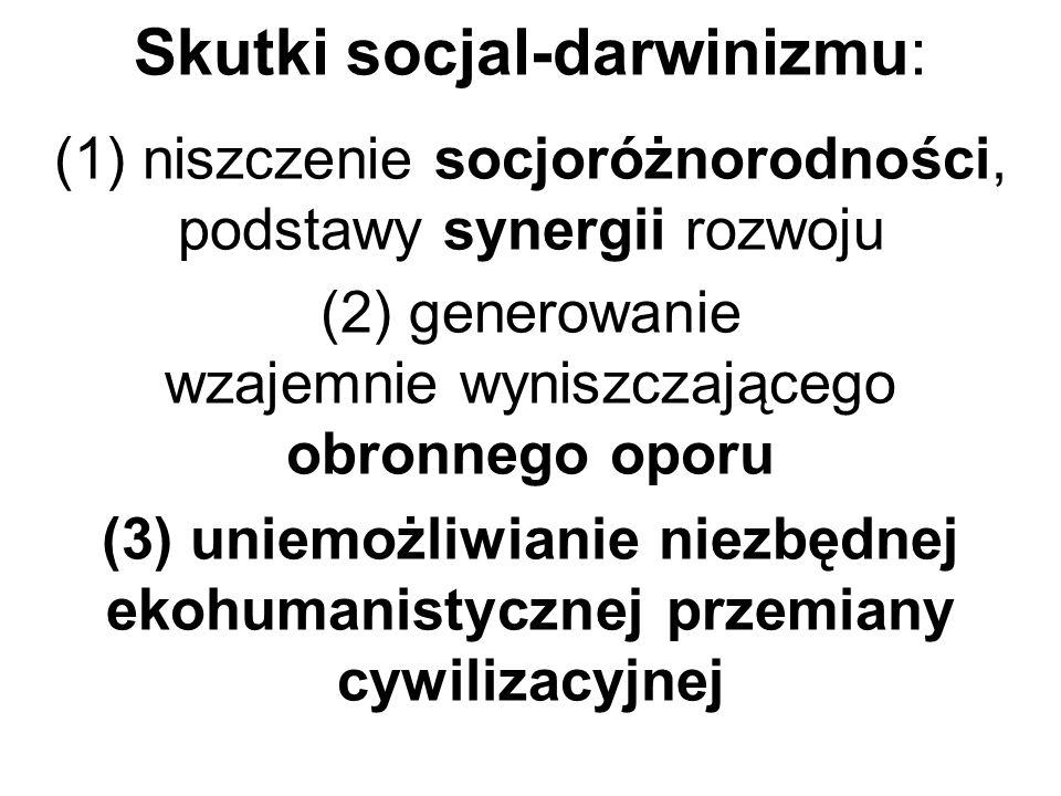 Skutki socjal-darwinizmu: (1) niszczenie socjoróżnorodności, podstawy synergii rozwoju (2) generowanie wzajemnie wyniszczającego obronnego oporu (3) u