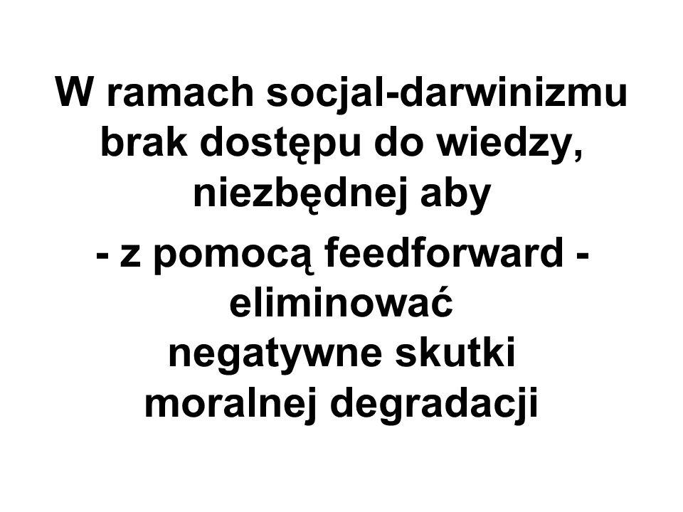 W ramach socjal-darwinizmu brak dostępu do wiedzy, niezbędnej aby - z pomocą feedforward - eliminować negatywne skutki moralnej degradacji