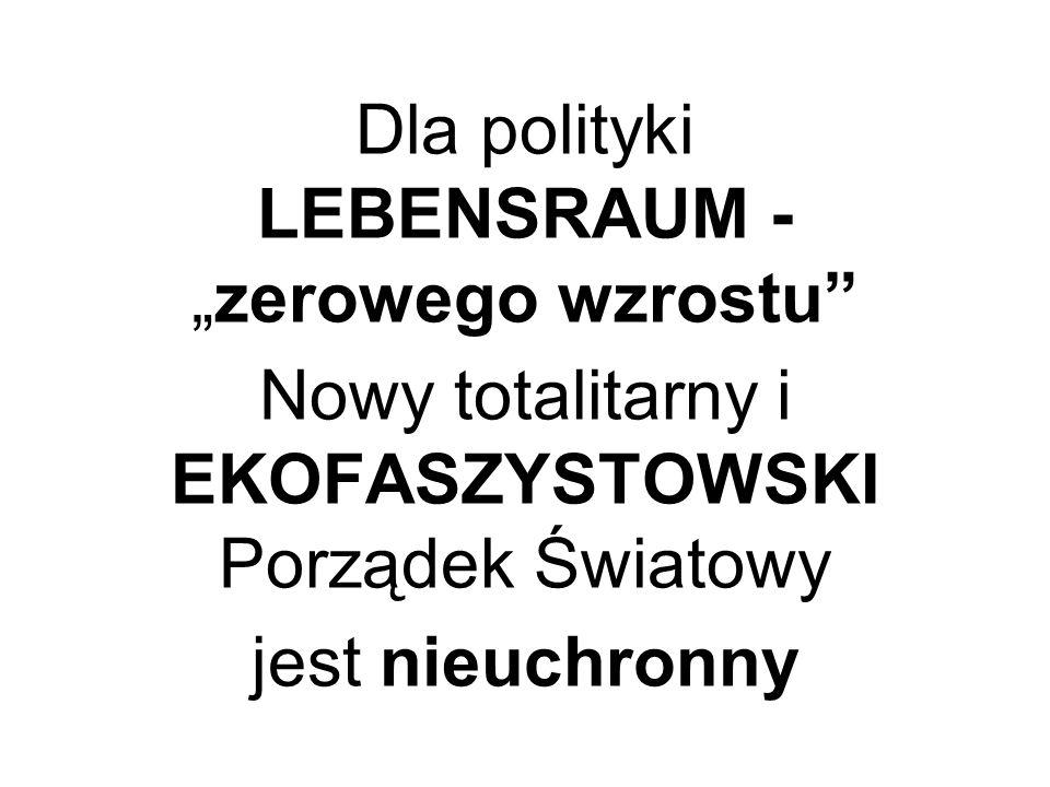 Dla polityki LEBENSRAUM -zerowego wzrostu Nowy totalitarny i EKOFASZYSTOWSKI Porządek Światowy jest nieuchronny