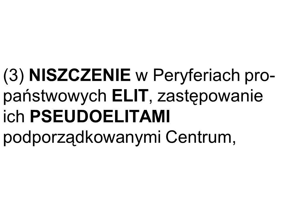 (3) NISZCZENIE w Peryferiach pro- państwowych ELIT, zastępowanie ich PSEUDOELITAMI podporządkowanymi Centrum,