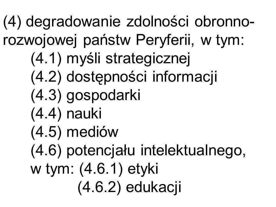 (4) degradowanie zdolności obronno- rozwojowej państw Peryferii, w tym: (4.1) myśli strategicznej (4.2) dostępności informacji (4.3) gospodarki (4.4)