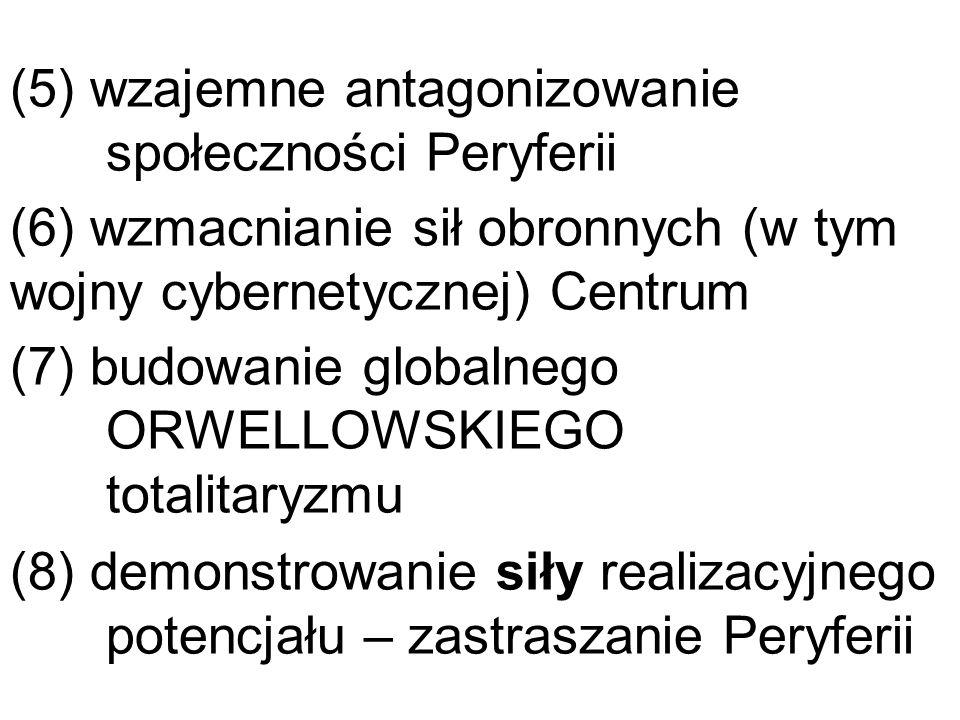 (5) wzajemne antagonizowanie społeczności Peryferii (6) wzmacnianie sił obronnych (w tym wojny cybernetycznej) Centrum (7) budowanie globalnego ORWELL