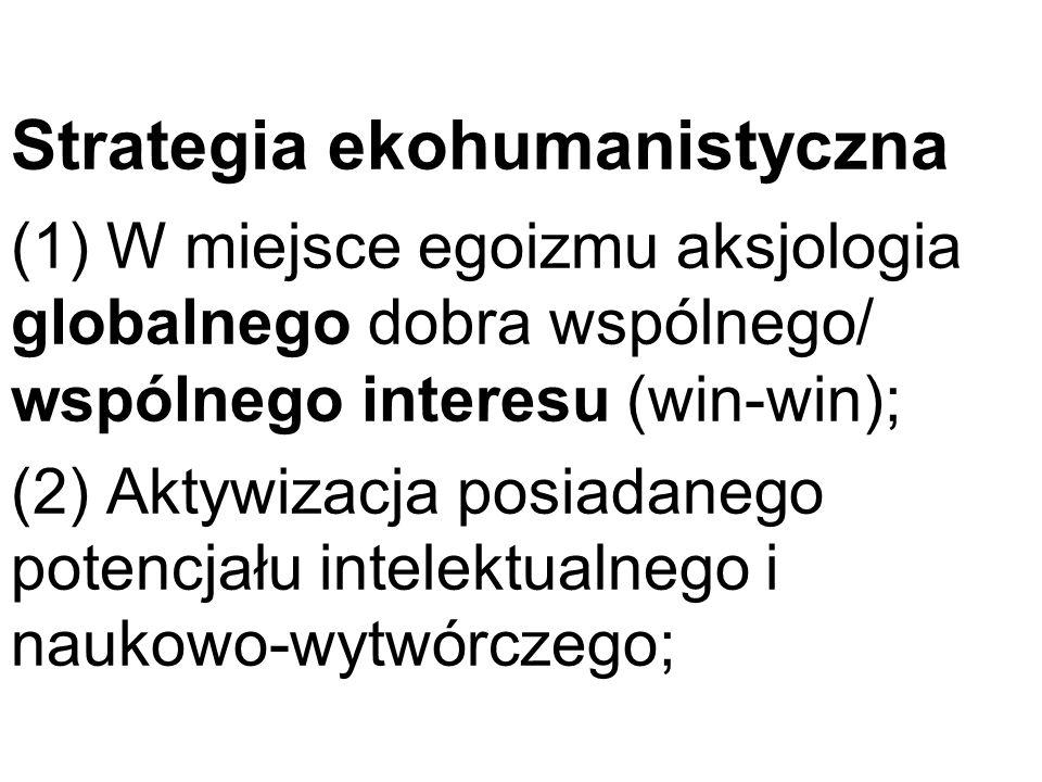 Strategia ekohumanistyczna (1) W miejsce egoizmu aksjologia globalnego dobra wspólnego/ wspólnego interesu (win-win); (2) Aktywizacja posiadanego pote