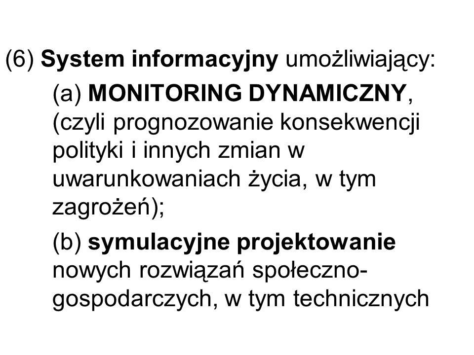 (6) System informacyjny umożliwiający: (a) MONITORING DYNAMICZNY, (czyli prognozowanie konsekwencji polityki i innych zmian w uwarunkowaniach życia, w