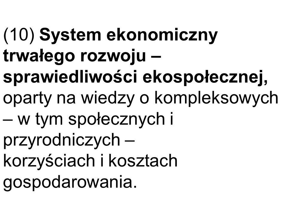 (10) System ekonomiczny trwałego rozwoju – sprawiedliwości ekospołecznej, oparty na wiedzy o kompleksowych – w tym społecznych i przyrodniczych – korz