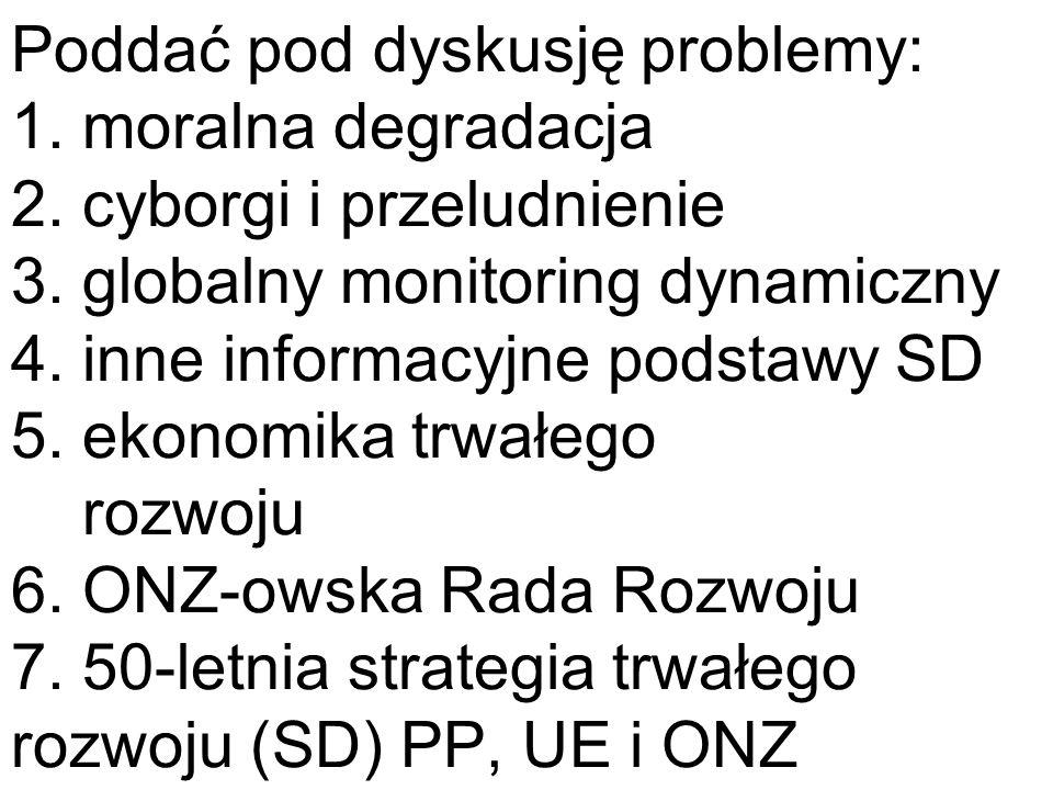 Poddać pod dyskusję problemy: 1. moralna degradacja 2. cyborgi i przeludnienie 3. globalny monitoring dynamiczny 4. inne informacyjne podstawy SD 5. e
