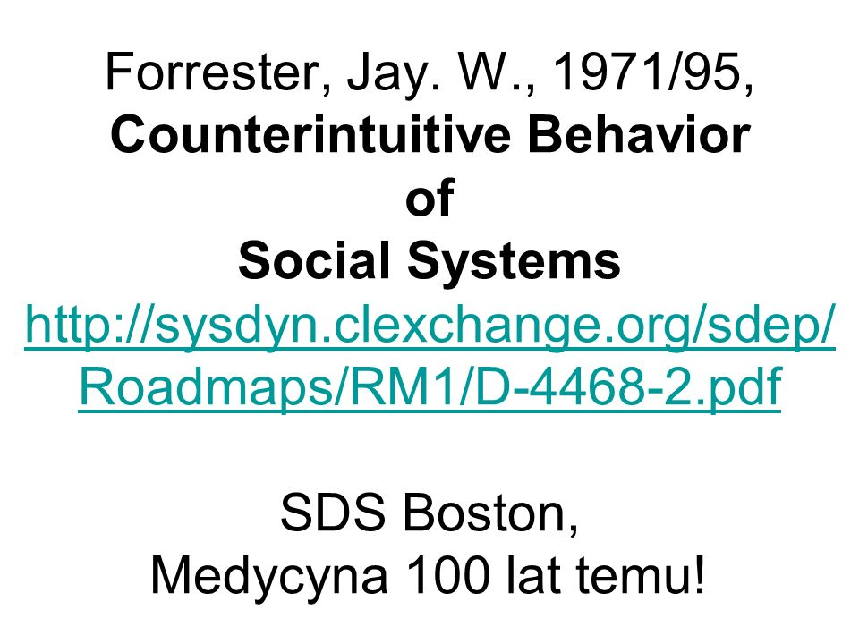 Forrester, Jay. W., 1971/95, Counterintuitive Behavior of Social Systems http://sysdyn.clexchange.org/sdep/ Roadmaps/RM1/D-4468-2.pdf SDS Boston, Medy