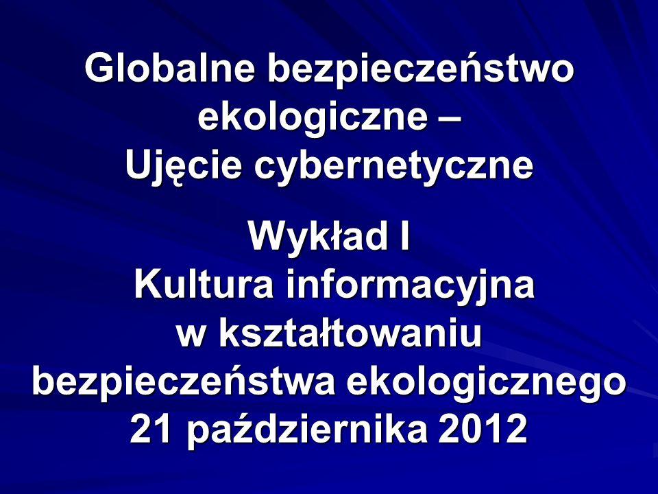 Globalne bezpieczeństwo ekologiczne – Ujęcie cybernetyczne Wykład I Kultura informacyjna w kształtowaniu bezpieczeństwa ekologicznego 21 października