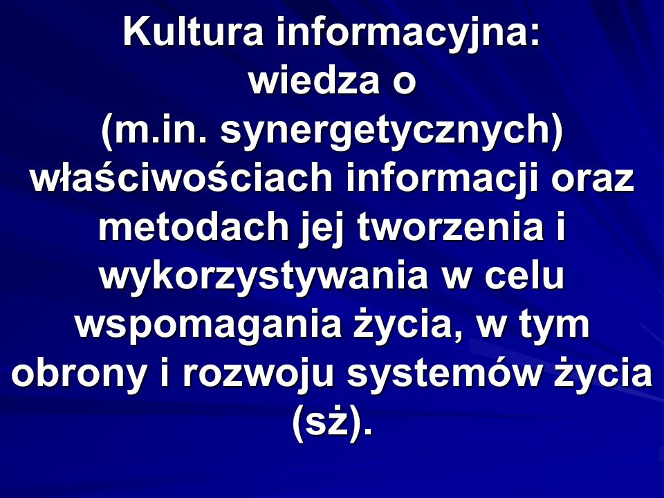 Kultura informacyjna: wiedza o (m.in. synergetycznych) właściwościach informacji oraz metodach jej tworzenia i wykorzystywania w celu wspomagania życi