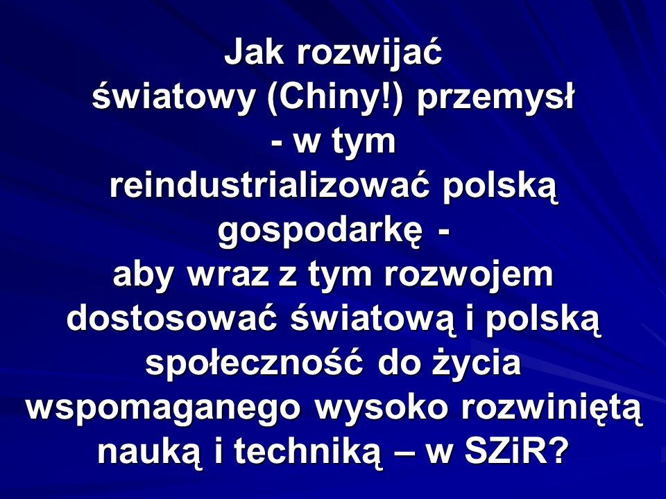 Jak rozwijać światowy (Chiny!) przemysł - w tym reindustrializować polską gospodarkę - aby wraz z tym rozwojem dostosować światową i polską społeczność do życia wspomaganego wysoko rozwiniętą nauką i techniką – w SZiR