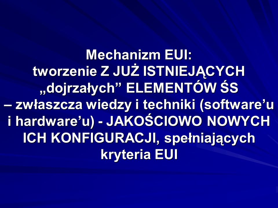 Mechanizm EUI: tworzenie Z JUŻ ISTNIEJĄCYCH dojrzałych ELEMENTÓW ŚS – zwłaszcza wiedzy i techniki (softwareu i hardwareu) - JAKOŚCIOWO NOWYCH ICH KONFIGURACJI, spełniających kryteria EUI