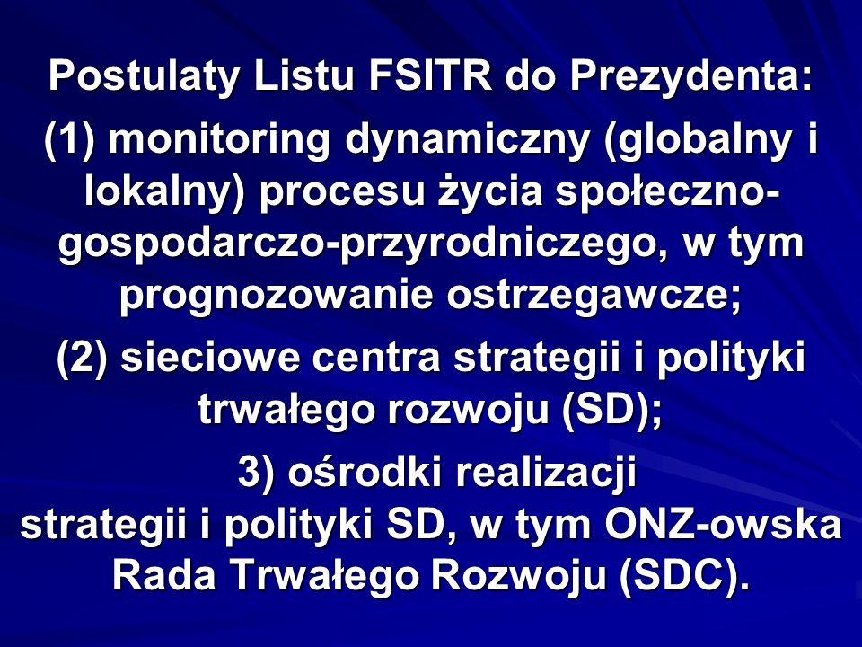 Postulaty Listu FSITR do Prezydenta: (1) monitoring dynamiczny (globalny i lokalny) procesu życia społeczno- gospodarczo-przyrodniczego, w tym prognozowanie ostrzegawcze; (2) sieciowe centra strategii i polityki trwałego rozwoju (SD); 3) ośrodki realizacji strategii i polityki SD, w tym ONZ-owska Rada Trwałego Rozwoju (SDC).