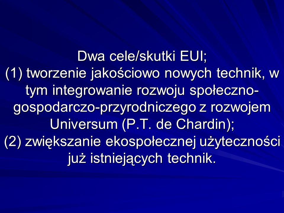 Dwa cele/skutki EUI; (1) tworzenie jakościowo nowych technik, w tym integrowanie rozwoju społeczno- gospodarczo-przyrodniczego z rozwojem Universum (P.T.