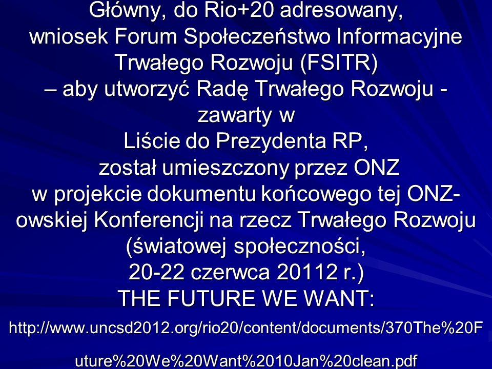Główny, do Rio+20 adresowany, wniosek Forum Społeczeństwo Informacyjne Trwałego Rozwoju (FSITR) – aby utworzyć Radę Trwałego Rozwoju - zawarty w Liście do Prezydenta RP, został umieszczony przez ONZ w projekcie dokumentu końcowego tej ONZ- owskiej Konferencji na rzecz Trwałego Rozwoju (światowej społeczności, 20-22 czerwca 20112 r.) THE FUTURE WE WANT: http://www.uncsd2012.org/rio20/content/documents/370The%20F uture%20We%20Want%2010Jan%20clean.pdf